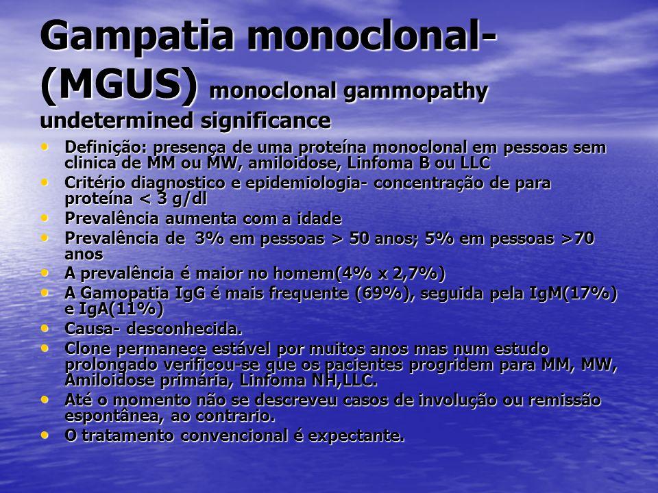 Gampatia monoclonal- (MGUS) monoclonal gammopathy undetermined significance • Definição: presença de uma proteína monoclonal em pessoas sem clinica de MM ou MW, amiloidose, Linfoma B ou LLC • Critério diagnostico e epidemiologia- concentração de para proteína < 3 g/dl • Prevalência aumenta com a idade • Prevalência de 3% em pessoas > 50 anos; 5% em pessoas >70 anos • A prevalência é maior no homem(4% x 2,7%) • A Gamopatia IgG é mais frequente (69%), seguida pela IgM(17%) e IgA(11%) • Causa- desconhecida.