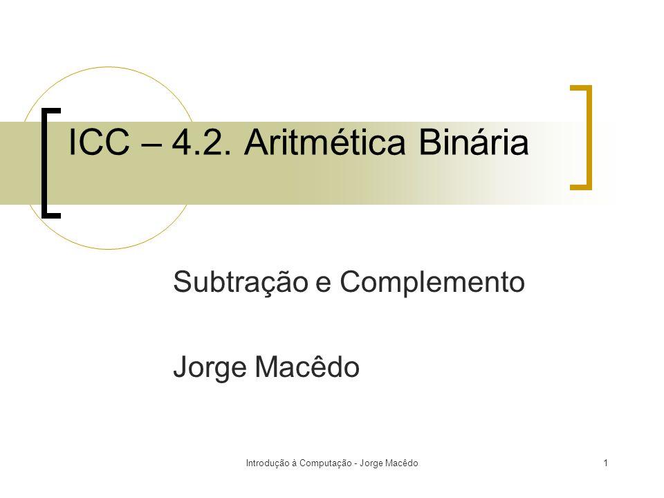 Introdução à Computação - Jorge Macêdo2 Subtração Binária  A subtração binária é realizada exatamente como subtração decimal.