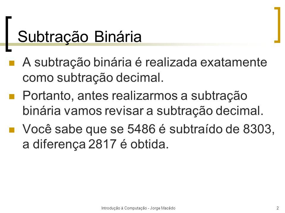 Introdução à Computação - Jorge Macêdo3 Diferença Empréstimo Subtraendo Minuendo Subtração Binária 7182 845- 3038 139127 Grupos de milGrupos de cemGrupos de dezSoltos 6 XXXX