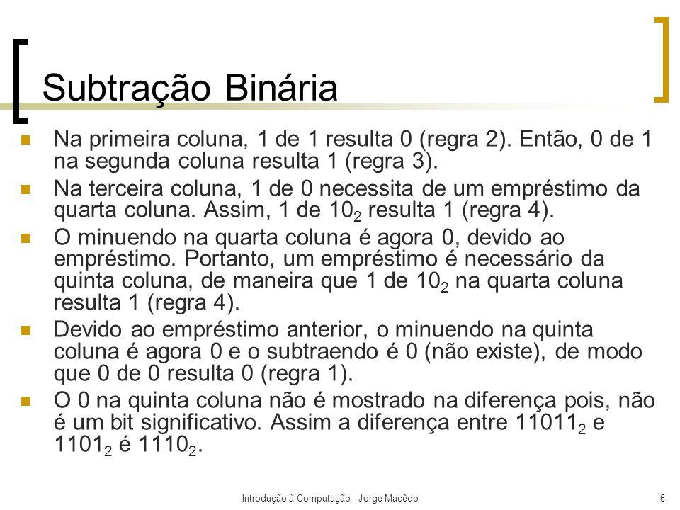Introdução à Computação - Jorge Macêdo7 Subtração Binária  Quando um empréstimo ( borrow ) é necessário, 1 é obtido do próximo bit de ordem superior que possui 1.