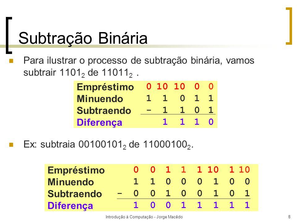 Introdução à Computação - Jorge Macêdo9 Exrcícios  Realize as subtrações:  10010 2 de 11111 2  1 2 de 10000 2  11011 2 de 100010 2  10 2 de 101 2  1010 2 de 1110 2  10111010 2 de 11101110 2