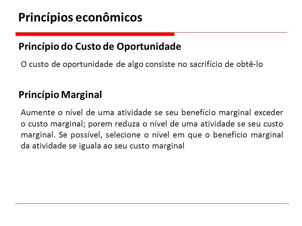 Princípios econômicos Princípio do Custo de Oportunidade O custo de oportunidade de algo consiste no sacrifício de obtê-lo Princípio Marginal Aumente