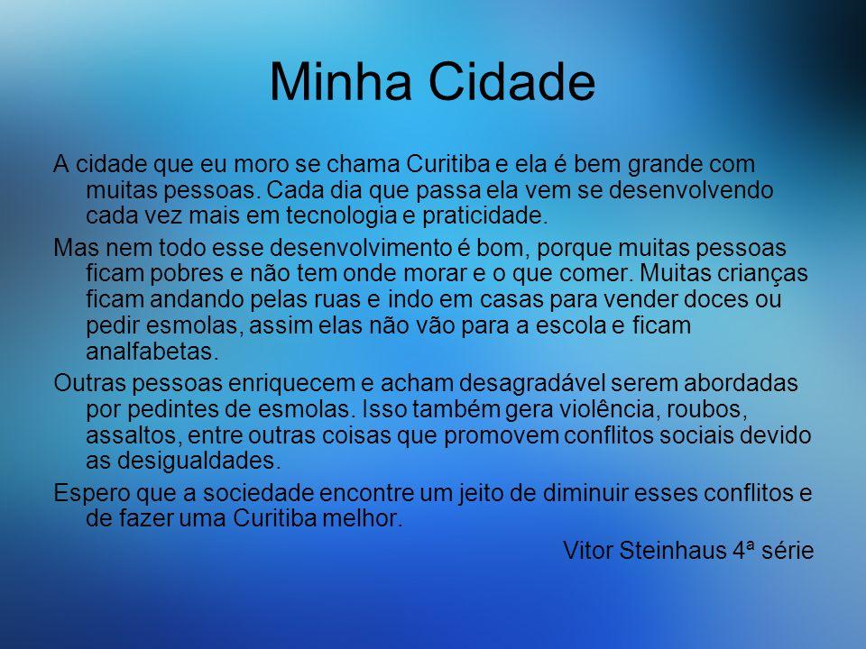 Minha Cidade A cidade que eu moro se chama Curitiba e ela é bem grande com muitas pessoas. Cada dia que passa ela vem se desenvolvendo cada vez mais e