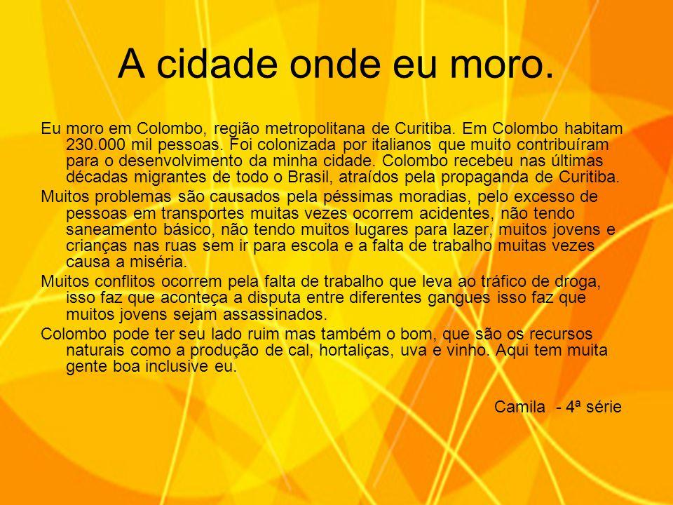 Eu moro em Colombo, região metropolitana de Curitiba. Em Colombo habitam 230.000 mil pessoas. Foi colonizada por italianos que muito contribuíram para