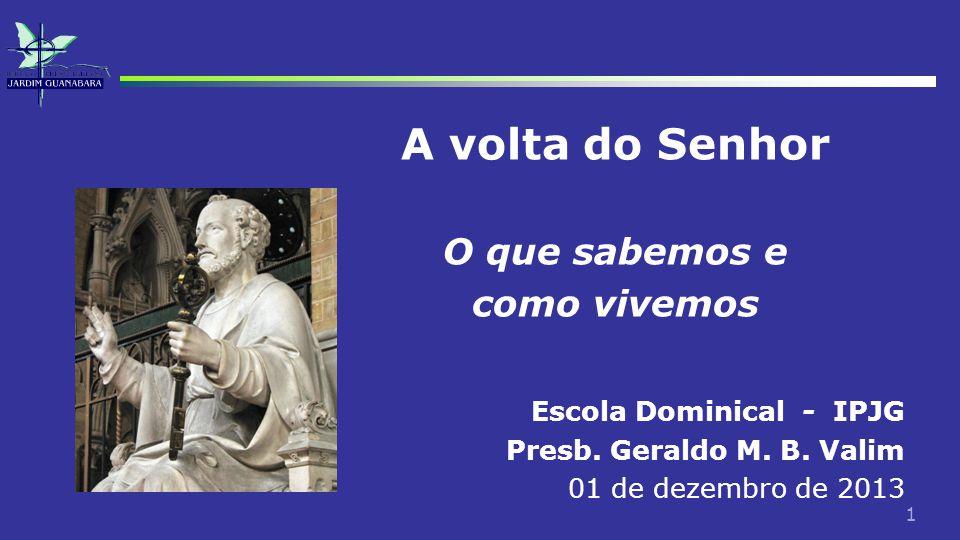 1 Escola Dominical - IPJG Presb. Geraldo M. B. Valim 01 de dezembro de 2013 A volta do Senhor O que sabemos e como vivemos