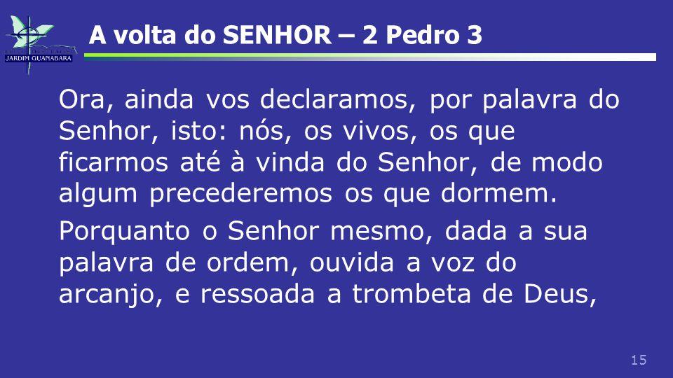 15 A volta do SENHOR – 2 Pedro 3 Ora, ainda vos declaramos, por palavra do Senhor, isto: nós, os vivos, os que ficarmos até à vinda do Senhor, de modo