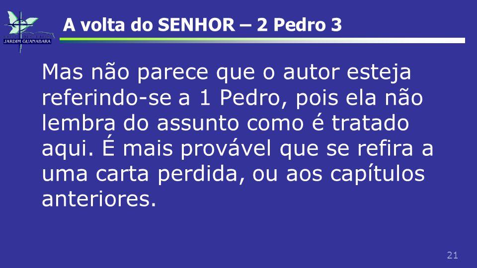 21 A volta do SENHOR – 2 Pedro 3 Mas não parece que o autor esteja referindo-se a 1 Pedro, pois ela não lembra do assunto como é tratado aqui. É mais