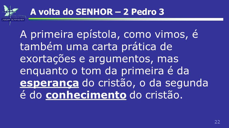 22 A volta do SENHOR – 2 Pedro 3 A primeira epístola, como vimos, é também uma carta prática de exortações e argumentos, mas enquanto o tom da primeir