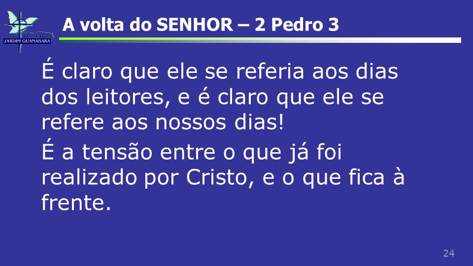 24 A volta do SENHOR – 2 Pedro 3 É claro que ele se referia aos dias dos leitores, e é claro que ele se refere aos nossos dias! É a tensão entre o que