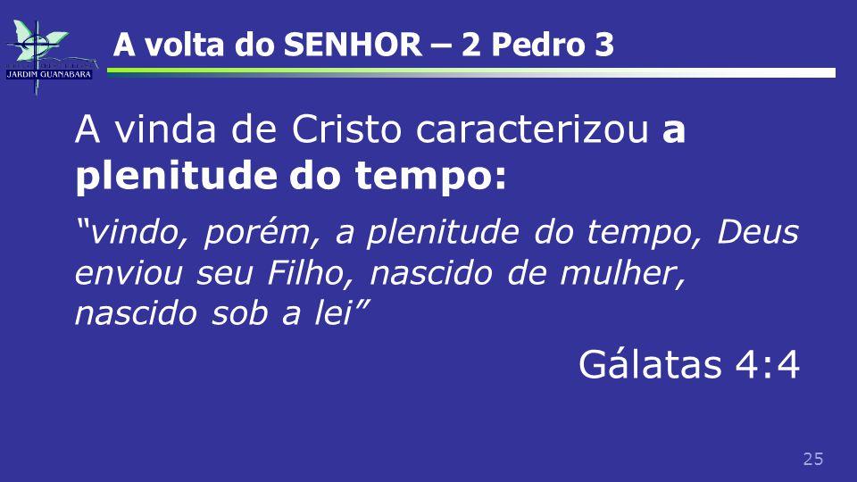 "25 A volta do SENHOR – 2 Pedro 3 A vinda de Cristo caracterizou a plenitude do tempo: ""vindo, porém, a plenitude do tempo, Deus enviou seu Filho, nasc"