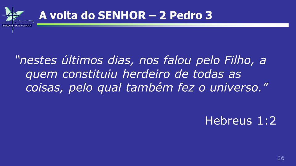 """26 A volta do SENHOR – 2 Pedro 3 """"nestes últimos dias, nos falou pelo Filho, a quem constituiu herdeiro de todas as coisas, pelo qual também fez o uni"""