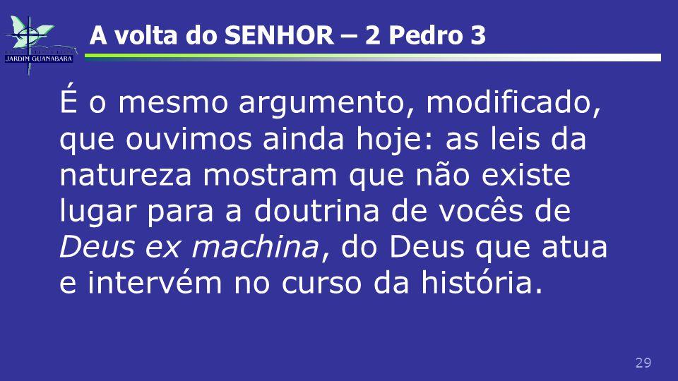 29 A volta do SENHOR – 2 Pedro 3 É o mesmo argumento, modificado, que ouvimos ainda hoje: as leis da natureza mostram que não existe lugar para a dout