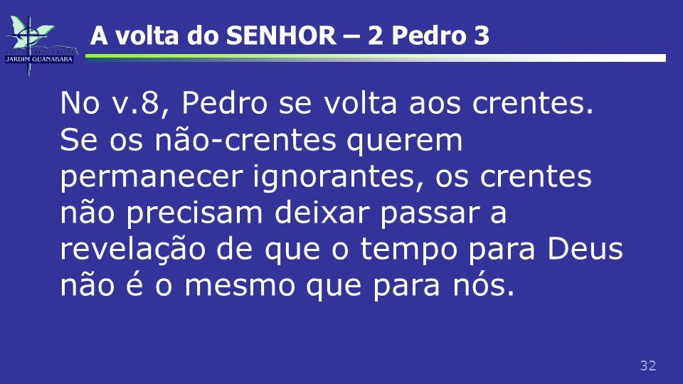 32 A volta do SENHOR – 2 Pedro 3 No v.8, Pedro se volta aos crentes. Se os não-crentes querem permanecer ignorantes, os crentes não precisam deixar pa