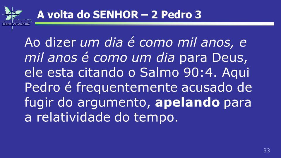 33 A volta do SENHOR – 2 Pedro 3 Ao dizer um dia é como mil anos, e mil anos é como um dia para Deus, ele esta citando o Salmo 90:4. Aqui Pedro é freq