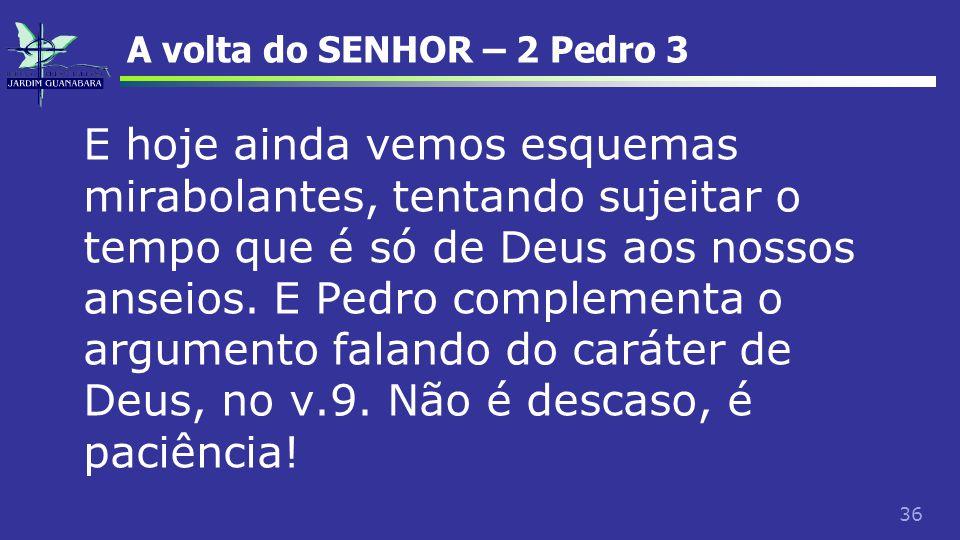 36 A volta do SENHOR – 2 Pedro 3 E hoje ainda vemos esquemas mirabolantes, tentando sujeitar o tempo que é só de Deus aos nossos anseios. E Pedro comp