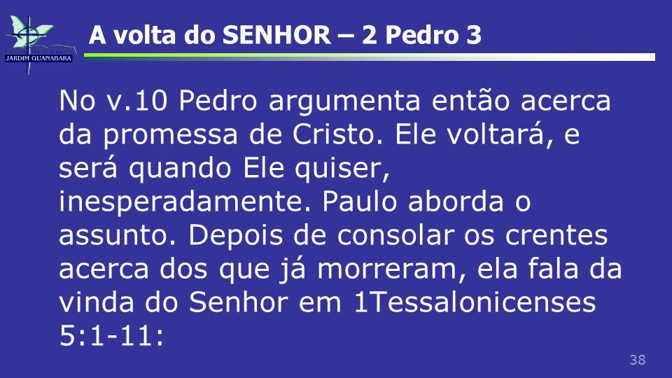 38 A volta do SENHOR – 2 Pedro 3 No v.10 Pedro argumenta então acerca da promessa de Cristo. Ele voltará, e será quando Ele quiser, inesperadamente. P
