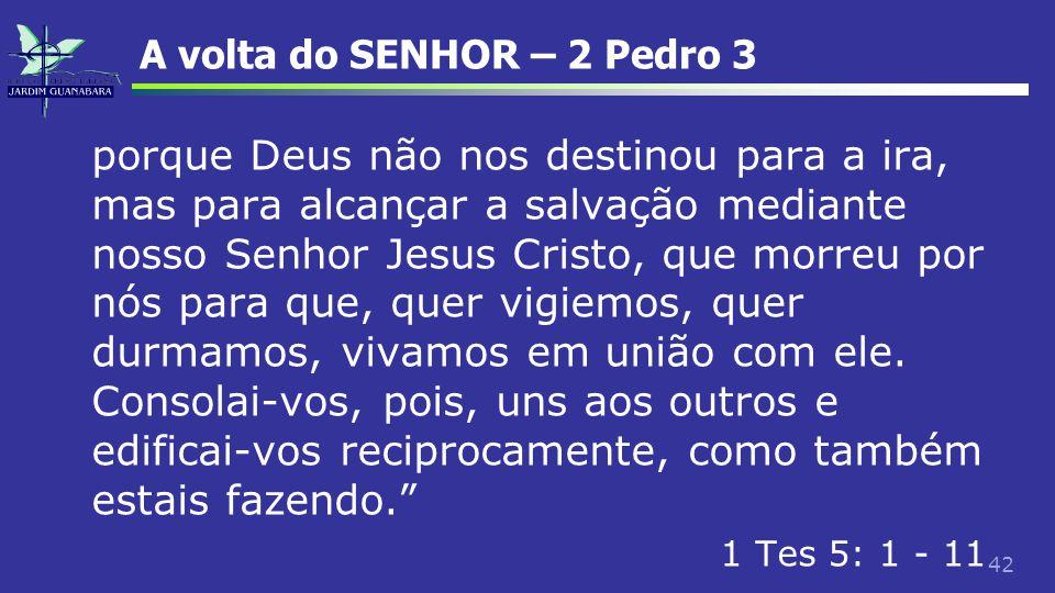 42 A volta do SENHOR – 2 Pedro 3 porque Deus não nos destinou para a ira, mas para alcançar a salvação mediante nosso Senhor Jesus Cristo, que morreu
