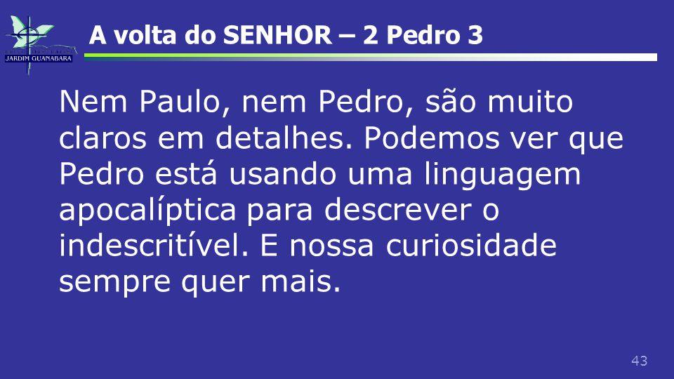 43 A volta do SENHOR – 2 Pedro 3 Nem Paulo, nem Pedro, são muito claros em detalhes. Podemos ver que Pedro está usando uma linguagem apocalíptica para