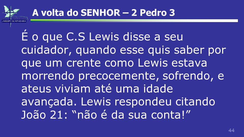 44 A volta do SENHOR – 2 Pedro 3 É o que C.S Lewis disse a seu cuidador, quando esse quis saber por que um crente como Lewis estava morrendo precoceme