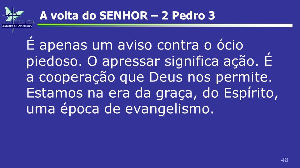 48 A volta do SENHOR – 2 Pedro 3 É apenas um aviso contra o ócio piedoso. O apressar significa ação. É a cooperação que Deus nos permite. Estamos na e