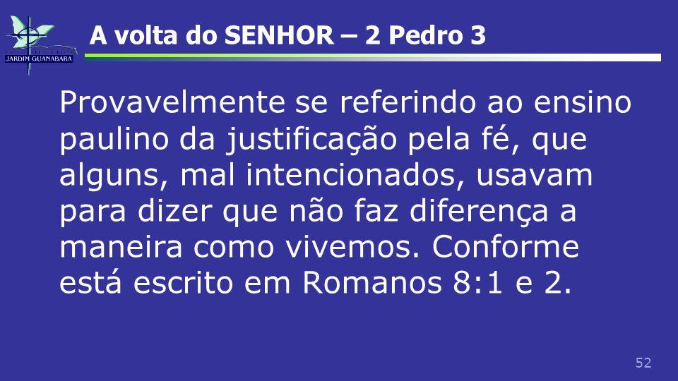 52 A volta do SENHOR – 2 Pedro 3 Provavelmente se referindo ao ensino paulino da justificação pela fé, que alguns, mal intencionados, usavam para dize