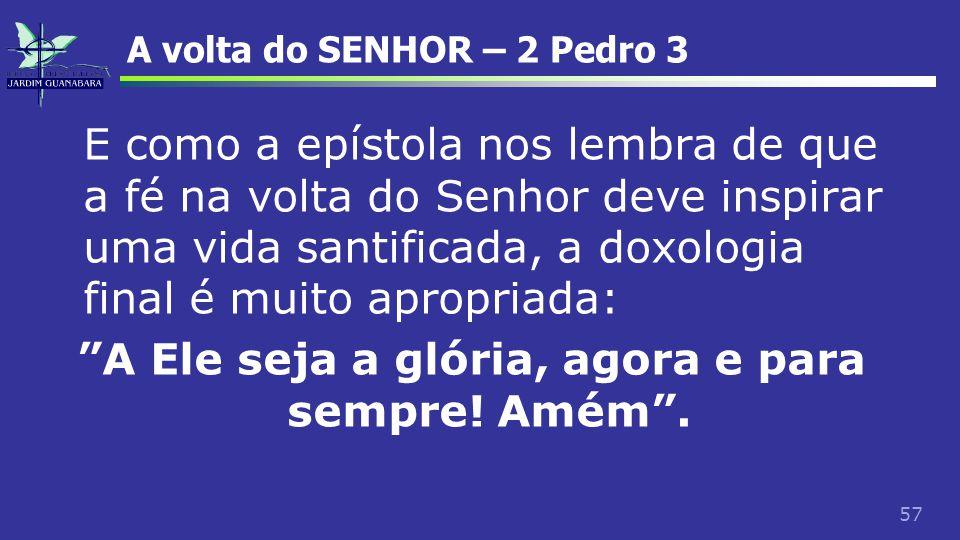 57 A volta do SENHOR – 2 Pedro 3 E como a epístola nos lembra de que a fé na volta do Senhor deve inspirar uma vida santificada, a doxologia final é m