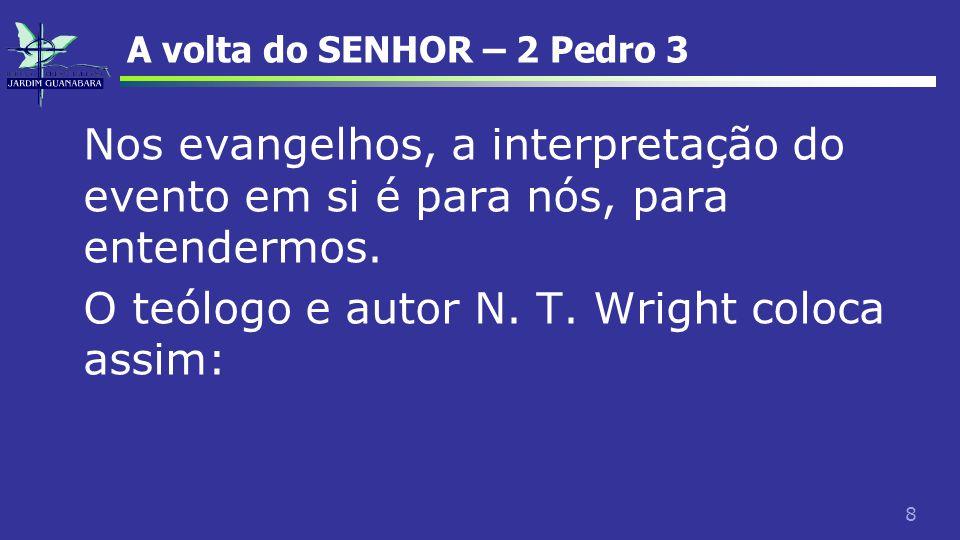 8 A volta do SENHOR – 2 Pedro 3 Nos evangelhos, a interpretação do evento em si é para nós, para entendermos. O teólogo e autor N. T. Wright coloca as
