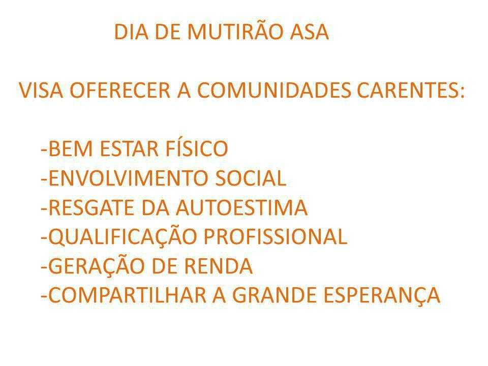 DIA DE MUTIRÃO ASA VISA OFERECER A COMUNIDADES CARENTES: -BEM ESTAR FÍSICO -ENVOLVIMENTO SOCIAL -RESGATE DA AUTOESTIMA -QUALIFICAÇÃO PROFISSIONAL -GERAÇÃO DE RENDA -COMPARTILHAR A GRANDE ESPERANÇA
