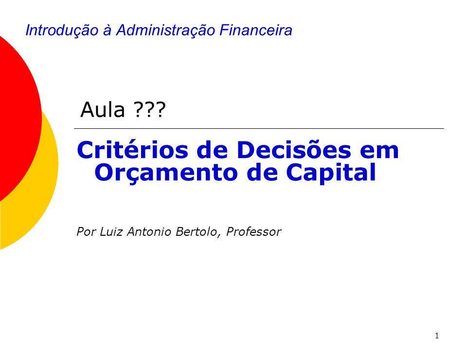 1 Introdução à Administração Financeira Critérios de Decisões em Orçamento de Capital Por Luiz Antonio Bertolo, Professor Aula ???