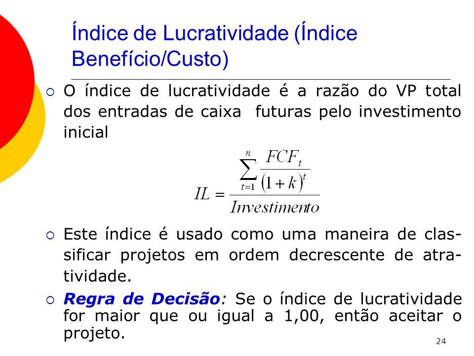 24 Índice de Lucratividade (Índice Benefício/Custo)  O índice de lucratividade é a razão do VP total dos entradas de caixa futuras pelo investimento inicial  Este índice é usado como uma maneira de clas- sificar projetos em ordem decrescente de atra- tividade.