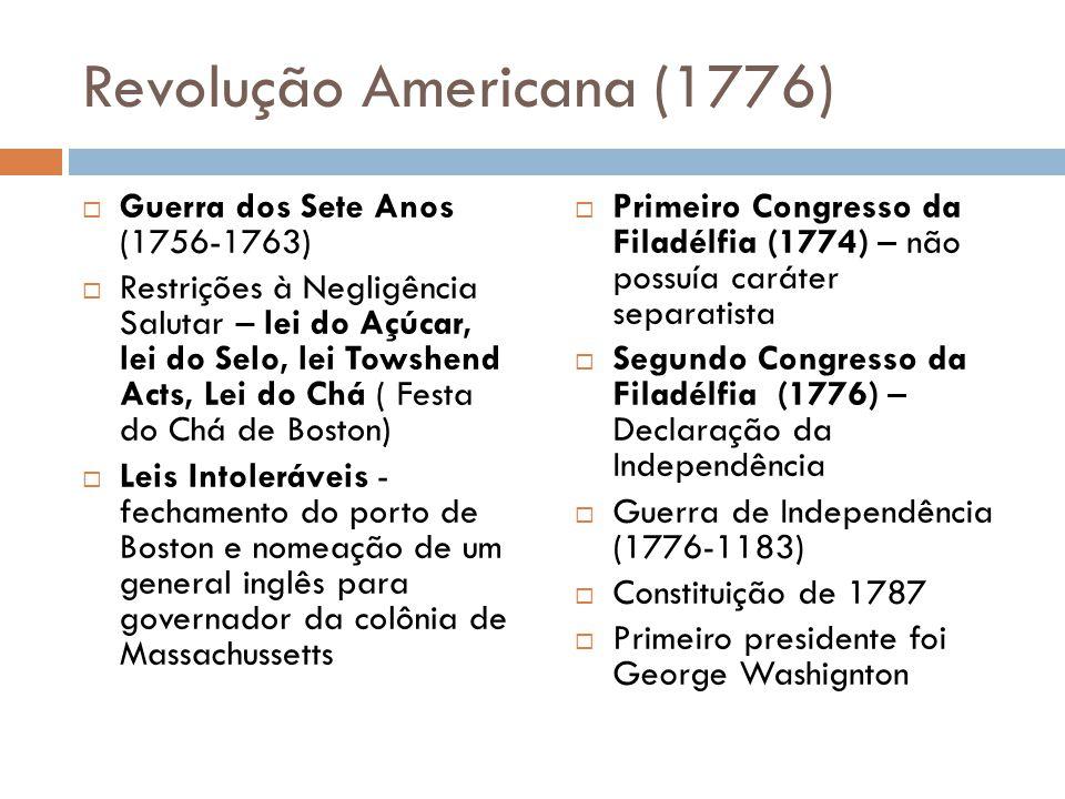 Revolução Americana (1776)  Guerra dos Sete Anos (1756-1763)  Restrições à Negligência Salutar – lei do Açúcar, lei do Selo, lei Towshend Acts, Lei