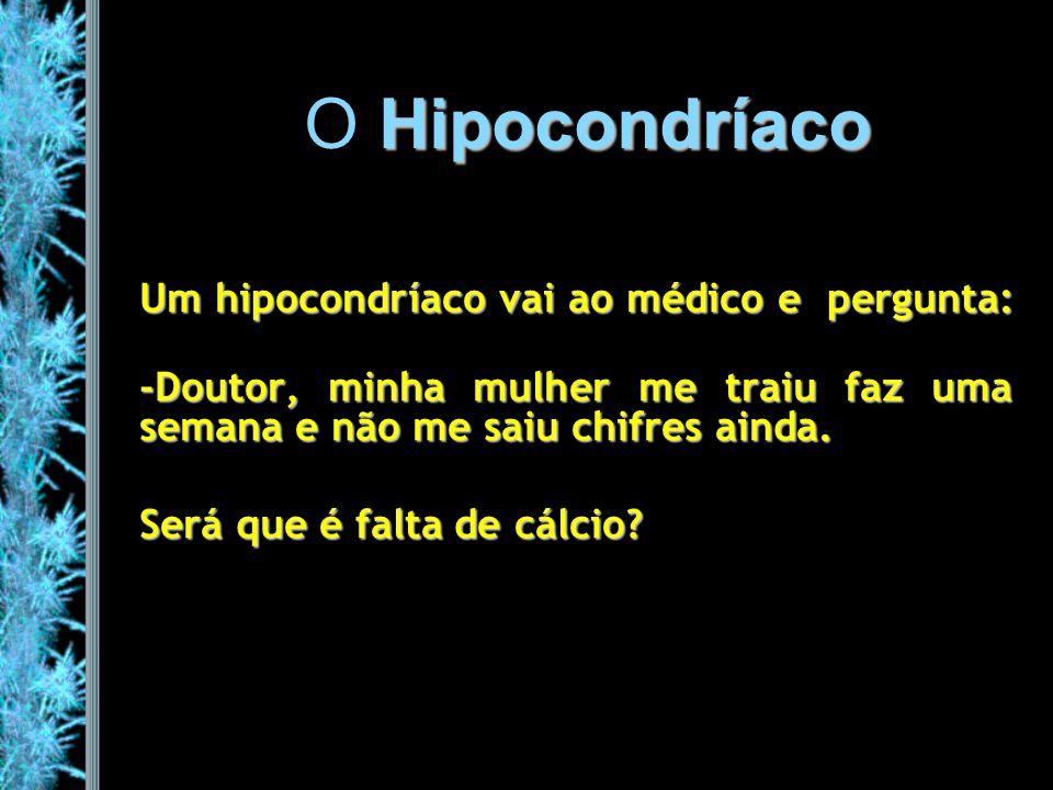 Hipocondríaco O Hipocondríaco Um hipocondríaco vai ao médico e pergunta: -Doutor, minha mulher me traiu faz uma semana e não me saiu chifres ainda. Se