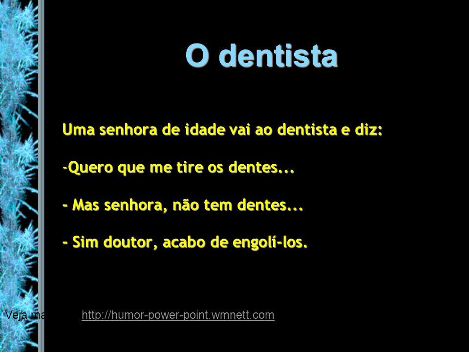 O dentista Uma senhora de idade vai ao dentista e diz: -Quero que me tire os dentes... - Mas senhora, não tem dentes... - Sim doutor, acabo de engolí-