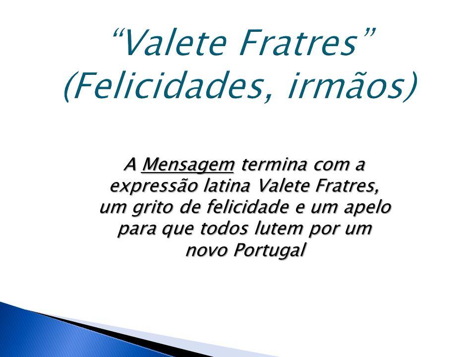 A Mensagem termina com a expressão latina Valete Fratres, um grito de felicidade e um apelo para que todos lutem por um novo Portugal