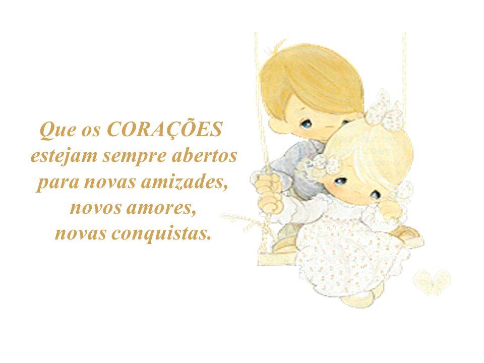 Que os CORAÇÕES estejam sempre abertos para novas amizades, novos amores, novas conquistas.
