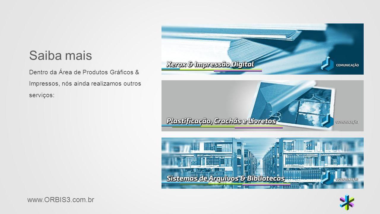 www.ORBIS3.com.br Saiba mais Dentro da Área de Produtos Gráficos & Impressos, nós ainda realizamos outros serviços: