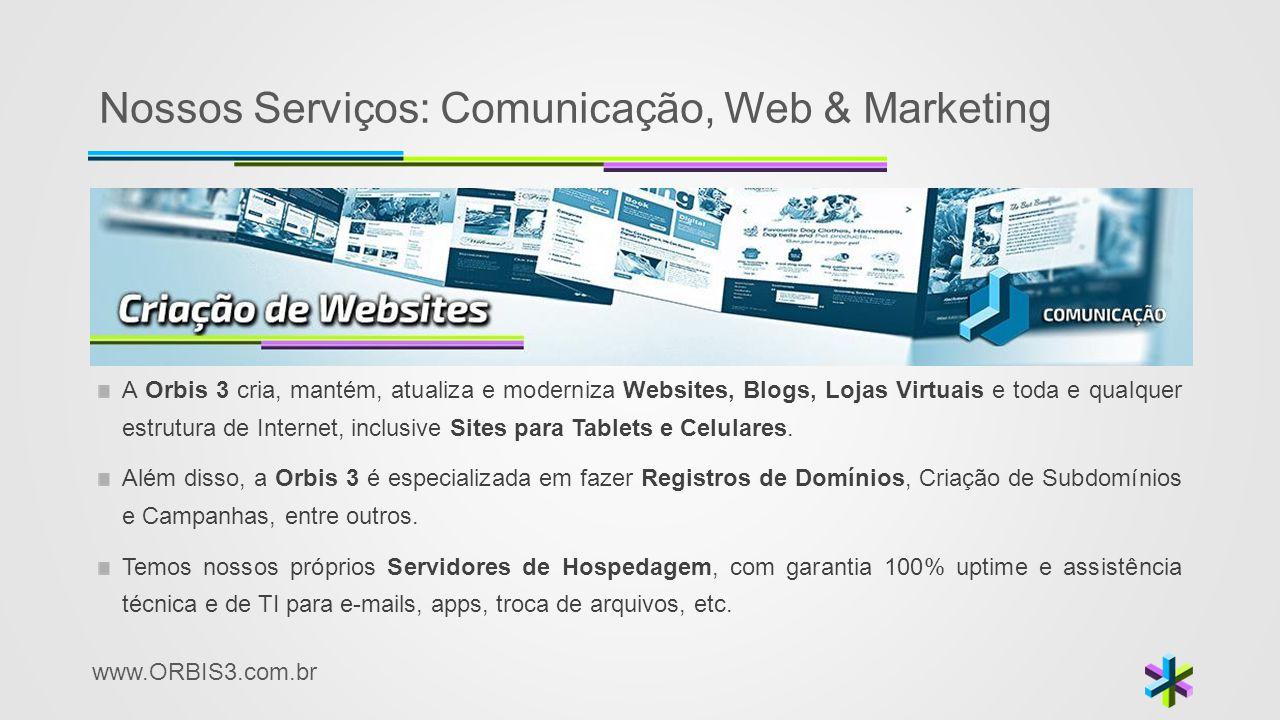 www.ORBIS3.com.br Nossos Serviços: Comunicação, Web & Marketing A Orbis 3 cria, mantém, atualiza e moderniza Websites, Blogs, Lojas Virtuais e toda e