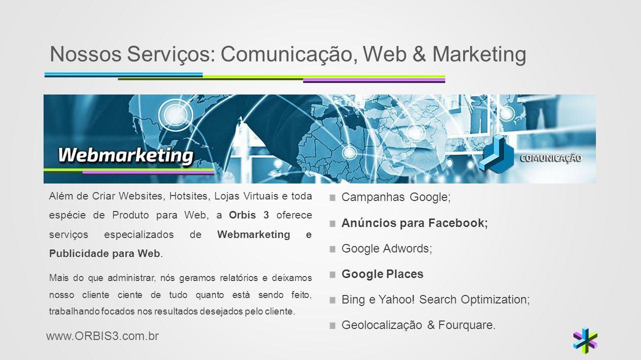 www.ORBIS3.com.br Nossos Serviços: Comunicação, Web & Marketing Além de Criar Websites, Hotsites, Lojas Virtuais e toda espécie de Produto para Web, a