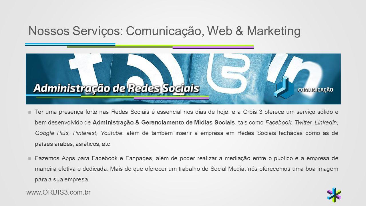 www.ORBIS3.com.br Nossos Serviços: Comunicação, Web & Marketing Ter uma presença forte nas Redes Sociais é essencial nos dias de hoje, e a Orbis 3 ofe