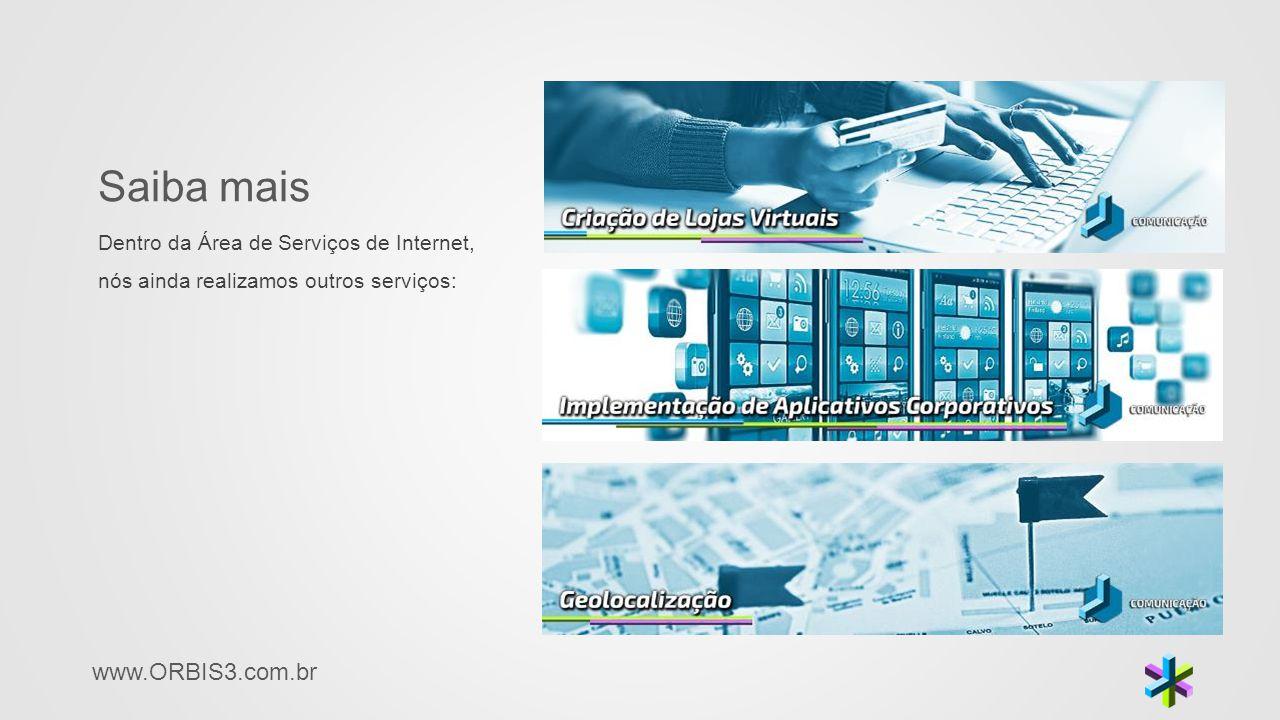 www.ORBIS3.com.br Saiba mais Dentro da Área de Serviços de Internet, nós ainda realizamos outros serviços:
