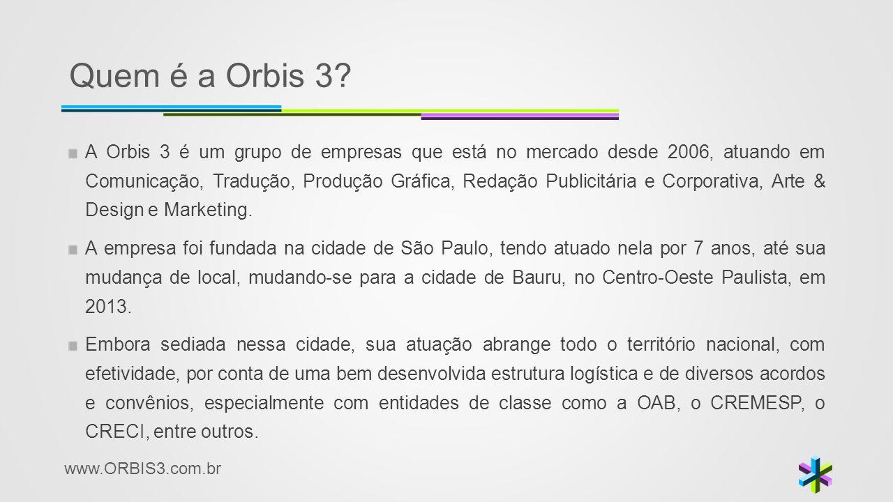 www.ORBIS3.com.br Quem é a Orbis 3? A Orbis 3 é um grupo de empresas que está no mercado desde 2006, atuando em Comunicação, Tradução, Produção Gráfic