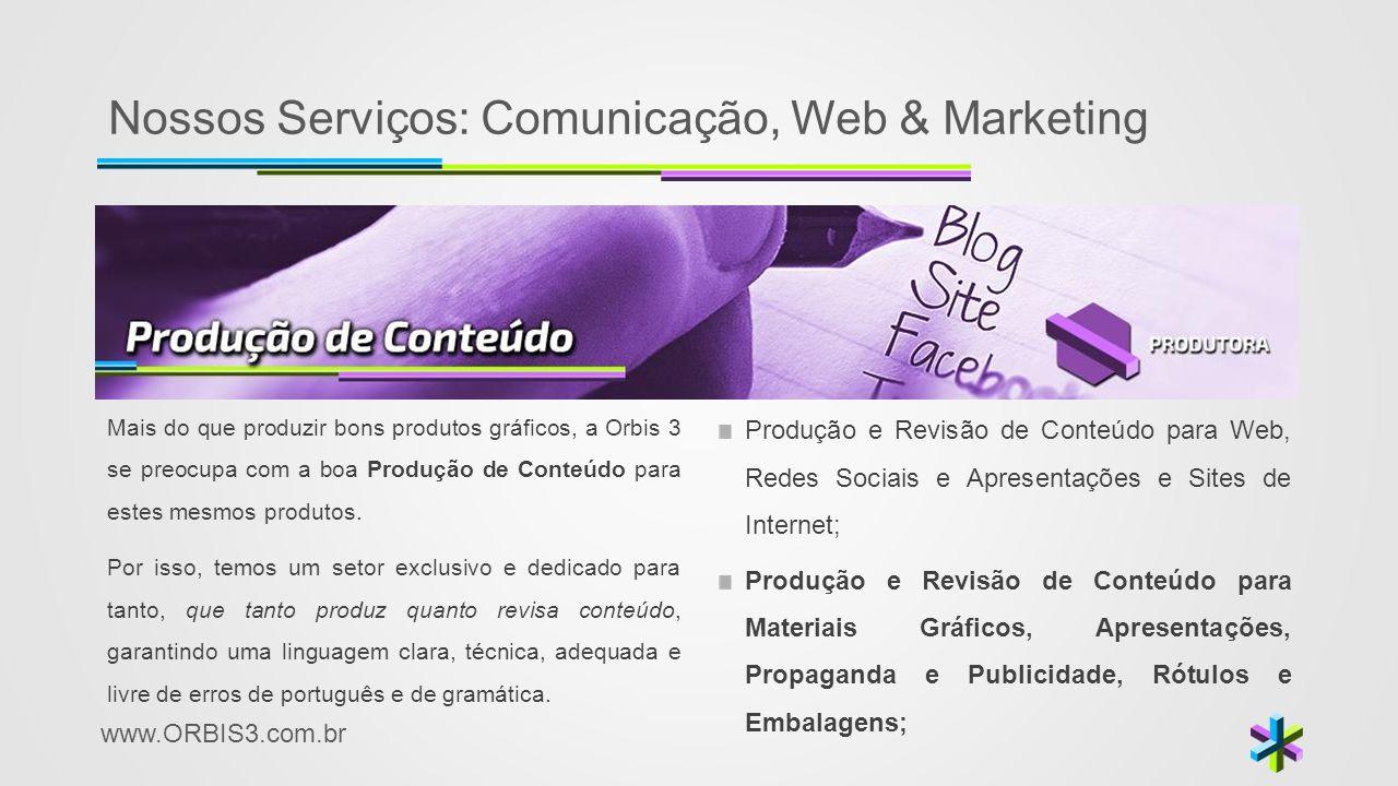 www.ORBIS3.com.br Nossos Serviços: Comunicação, Web & Marketing Mais do que produzir bons produtos gráficos, a Orbis 3 se preocupa com a boa Produção