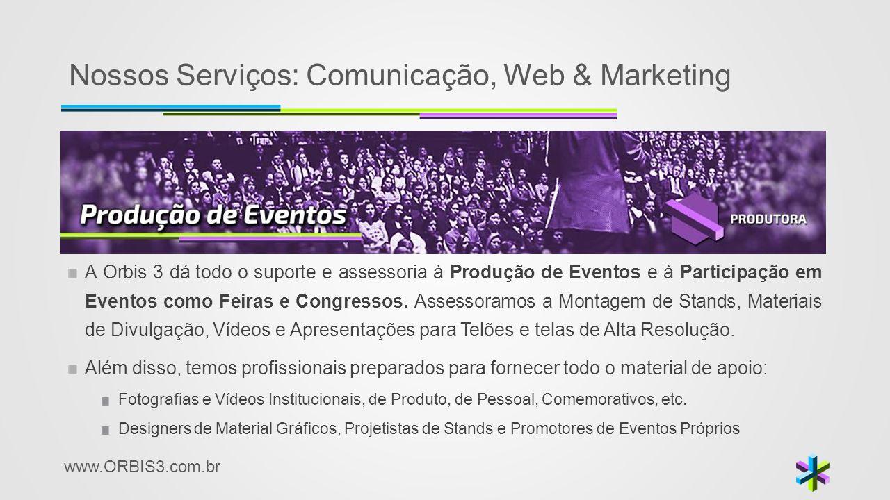 www.ORBIS3.com.br Nossos Serviços: Comunicação, Web & Marketing A Orbis 3 dá todo o suporte e assessoria à Produção de Eventos e à Participação em Eve