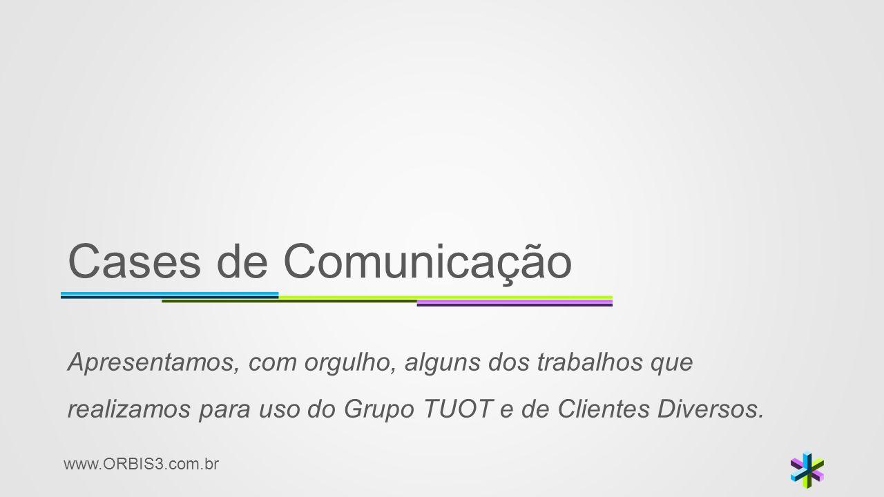 www.ORBIS3.com.br Cases de Comunicação Apresentamos, com orgulho, alguns dos trabalhos que realizamos para uso do Grupo TUOT e de Clientes Diversos.