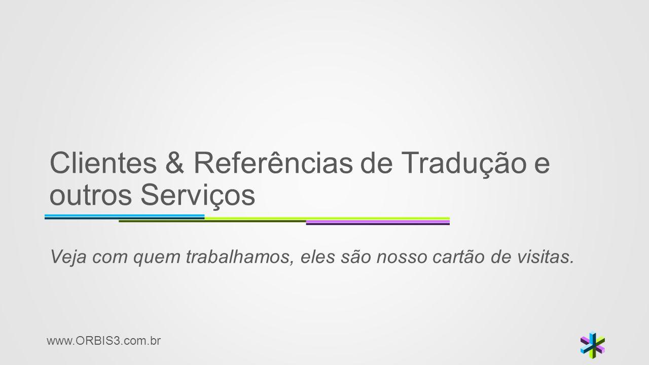 www.ORBIS3.com.br Clientes & Referências de Tradução e outros Serviços Veja com quem trabalhamos, eles são nosso cartão de visitas.