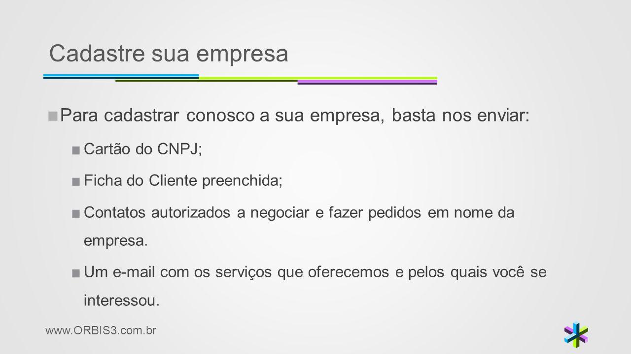 www.ORBIS3.com.br Cadastre sua empresa Para cadastrar conosco a sua empresa, basta nos enviar: Cartão do CNPJ; Ficha do Cliente preenchida; Contatos a