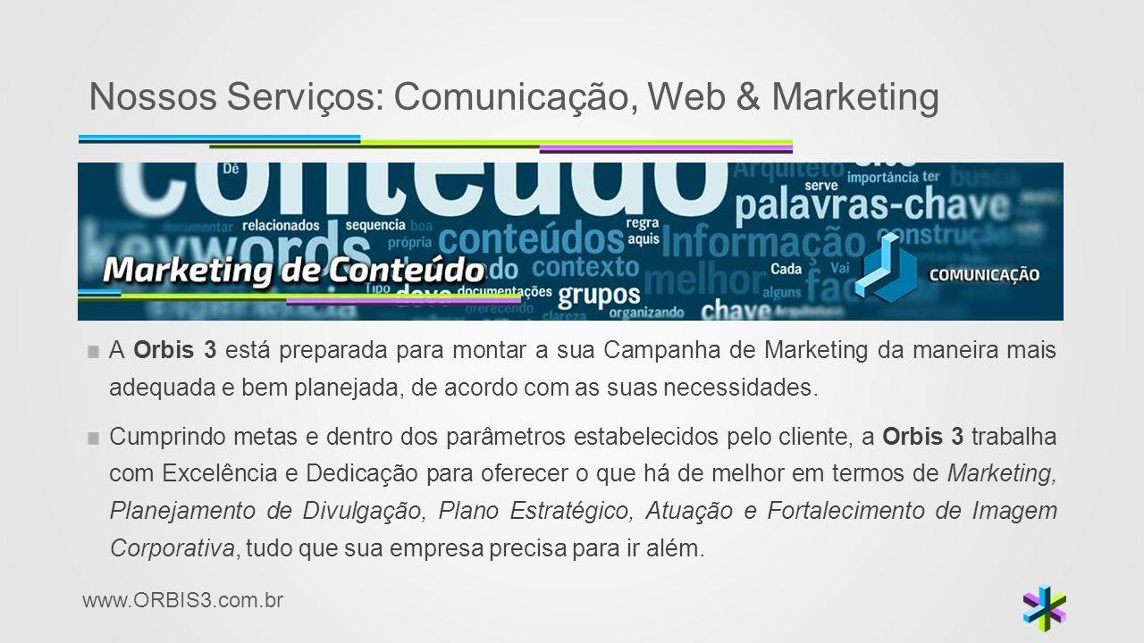 www.ORBIS3.com.br Nossos Serviços: Comunicação, Web & Marketing A Orbis 3 está preparada para montar a sua Campanha de Marketing da maneira mais adequ