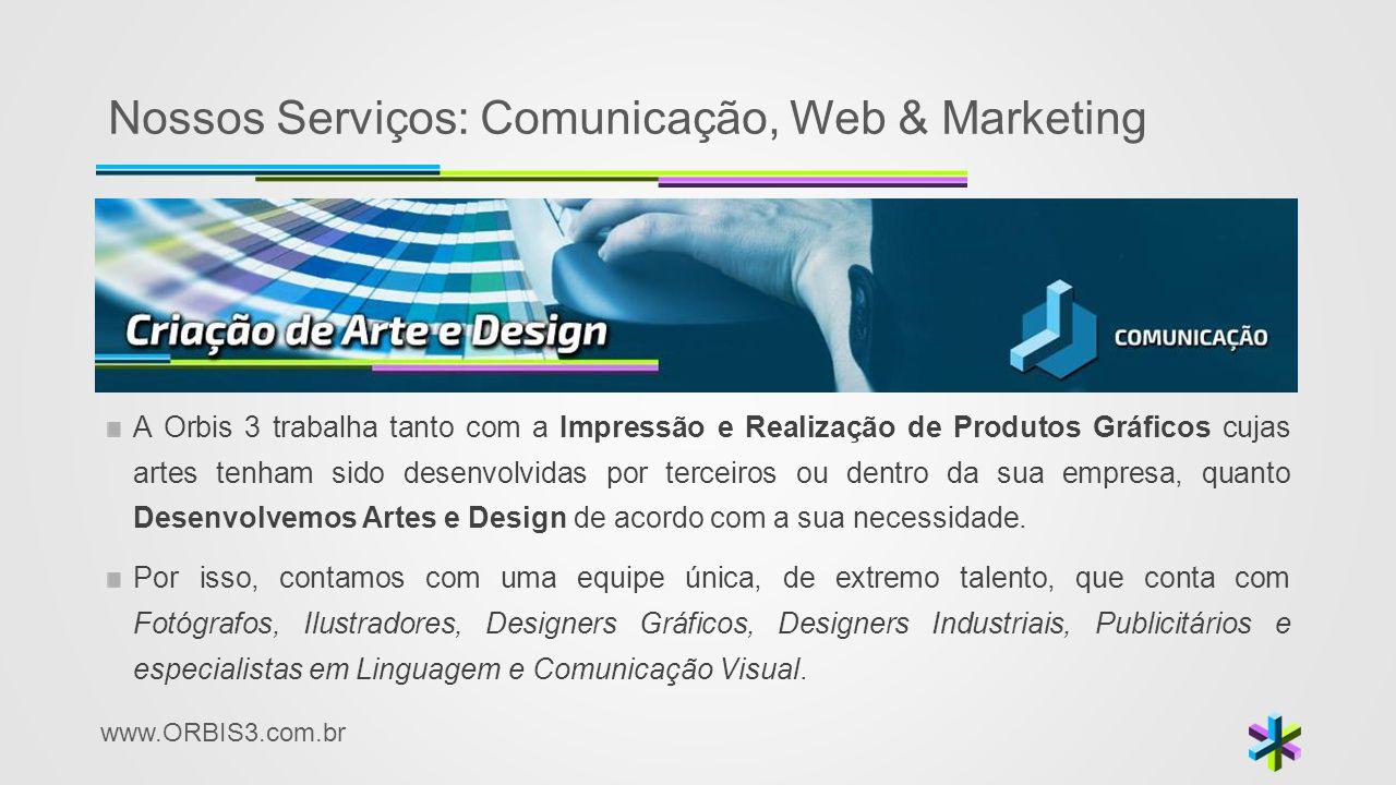 www.ORBIS3.com.br Nossos Serviços: Comunicação, Web & Marketing A Orbis 3 trabalha tanto com a Impressão e Realização de Produtos Gráficos cujas artes