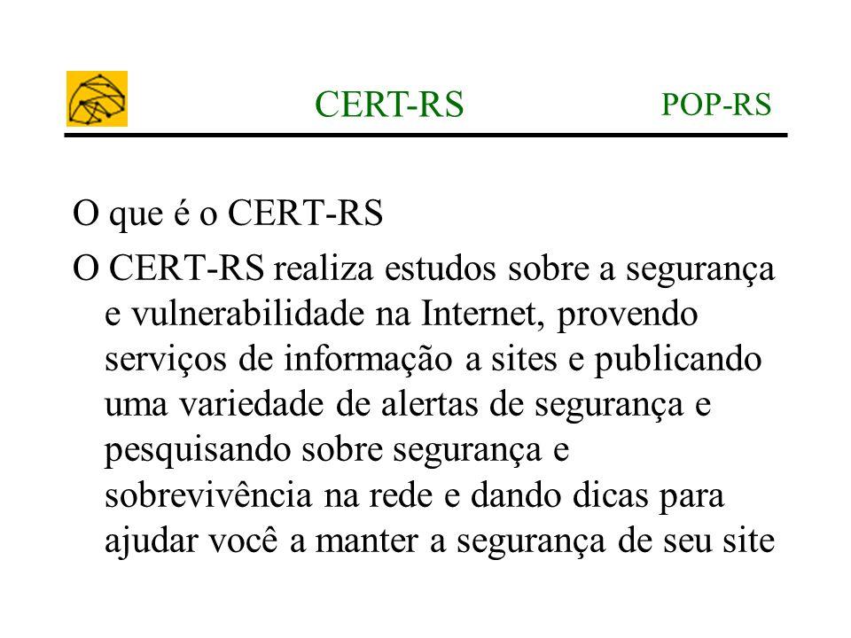 POP-RS CERT-RS O que é o CERT-RS O CERT-RS realiza estudos sobre a segurança e vulnerabilidade na Internet, provendo serviços de informação a sites e