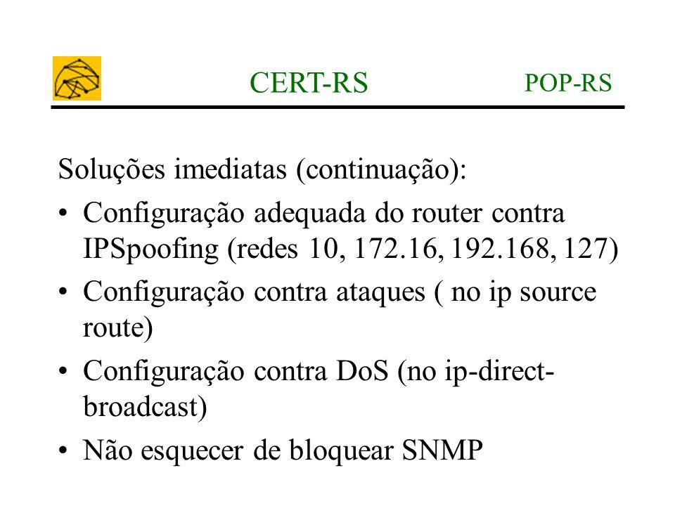 POP-RS CERT-RS Soluções imediatas (continuação): •Configuração adequada do router contra IPSpoofing (redes 10, 172.16, 192.168, 127) •Configuração con